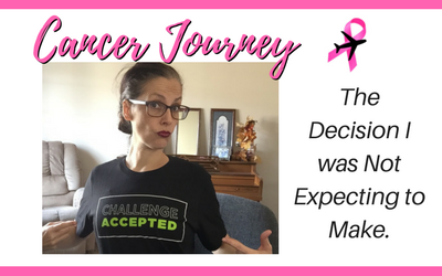 Cancer Journey: The Decision I was Not Expecting to Make.